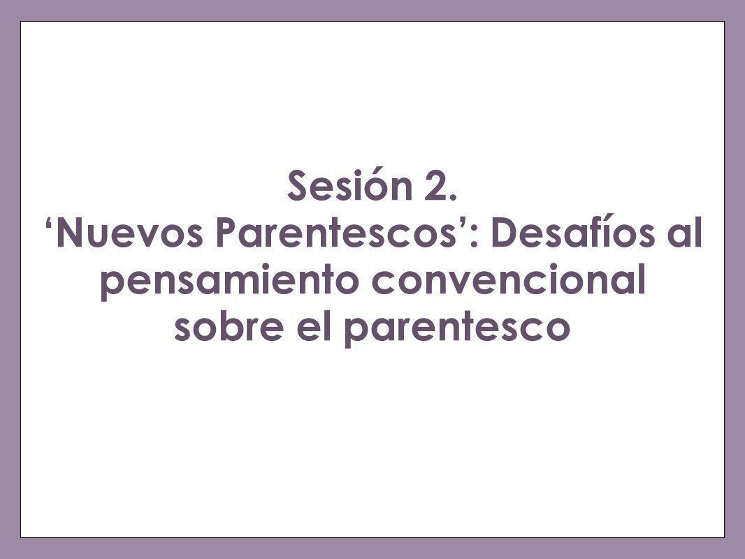 Sesión 2.Nuevos Parentescos: Desafíos al pensamiento convencional sobre el parentesco