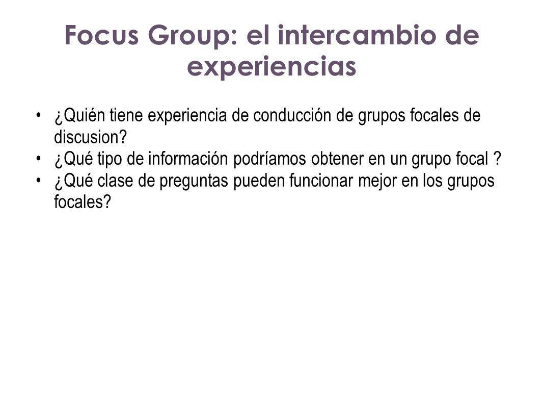 Focus Group: el intercambio de experiencias ¿Quién tiene experiencia de conducción de grupos focales de discusion? ¿Qué tipo de información podríamos