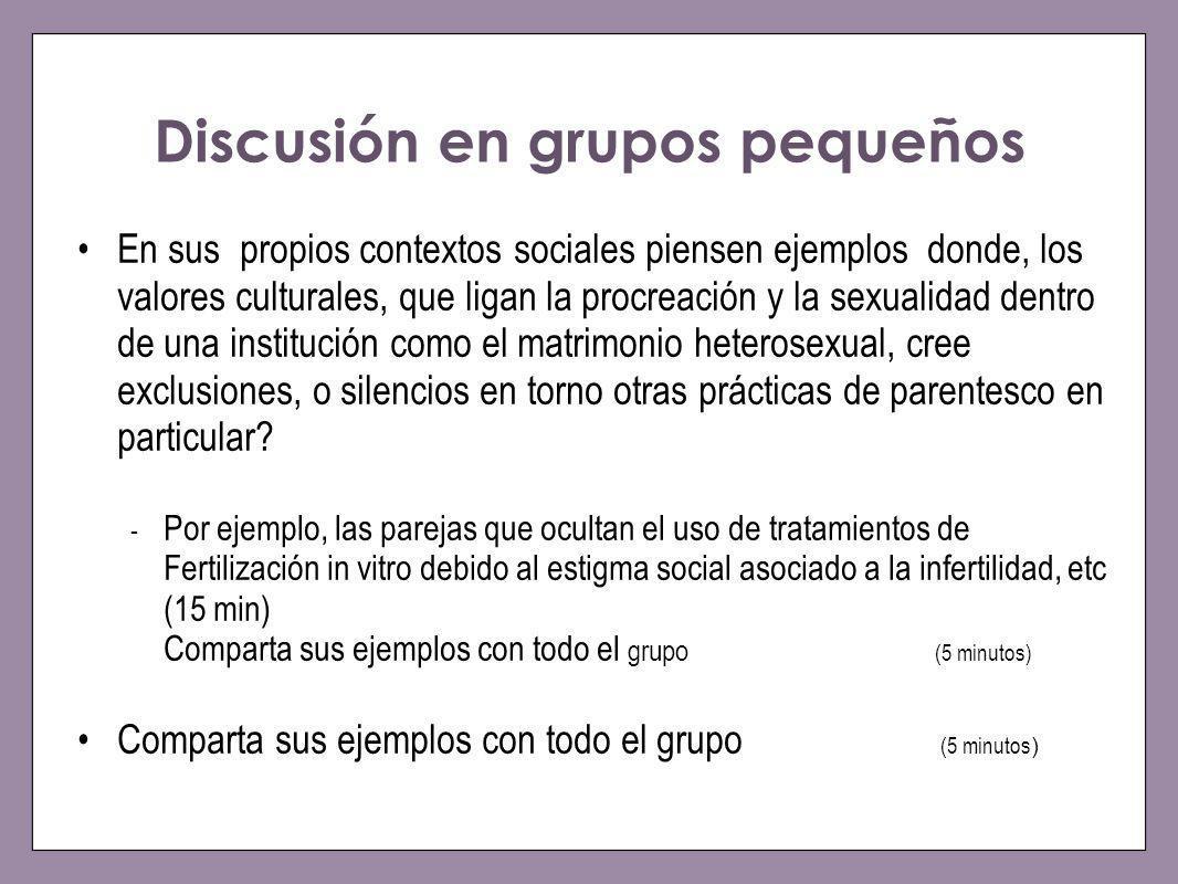 Discusión en grupos pequeños En sus propios contextos sociales piensen ejemplos donde, los valores culturales, que ligan la procreación y la sexualida