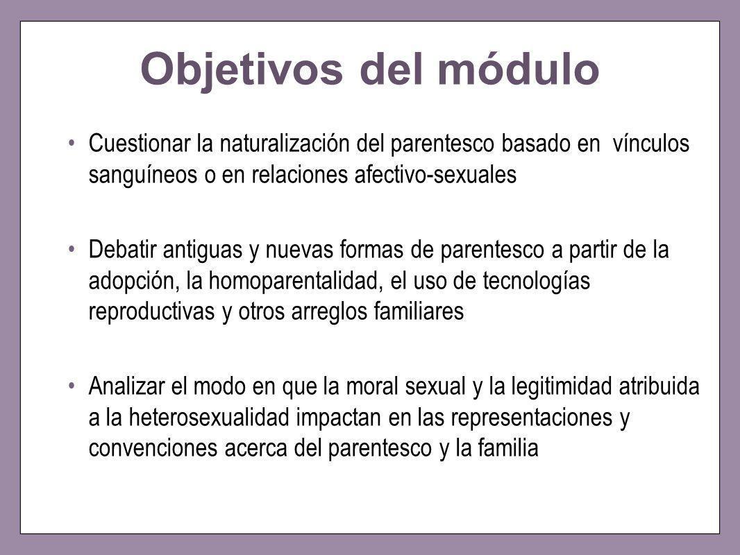 Objetivos del módulo Cuestionar la naturalización del parentesco basado en vínculos sanguíneos o en relaciones afectivo-sexuales Debatir antiguas y nu