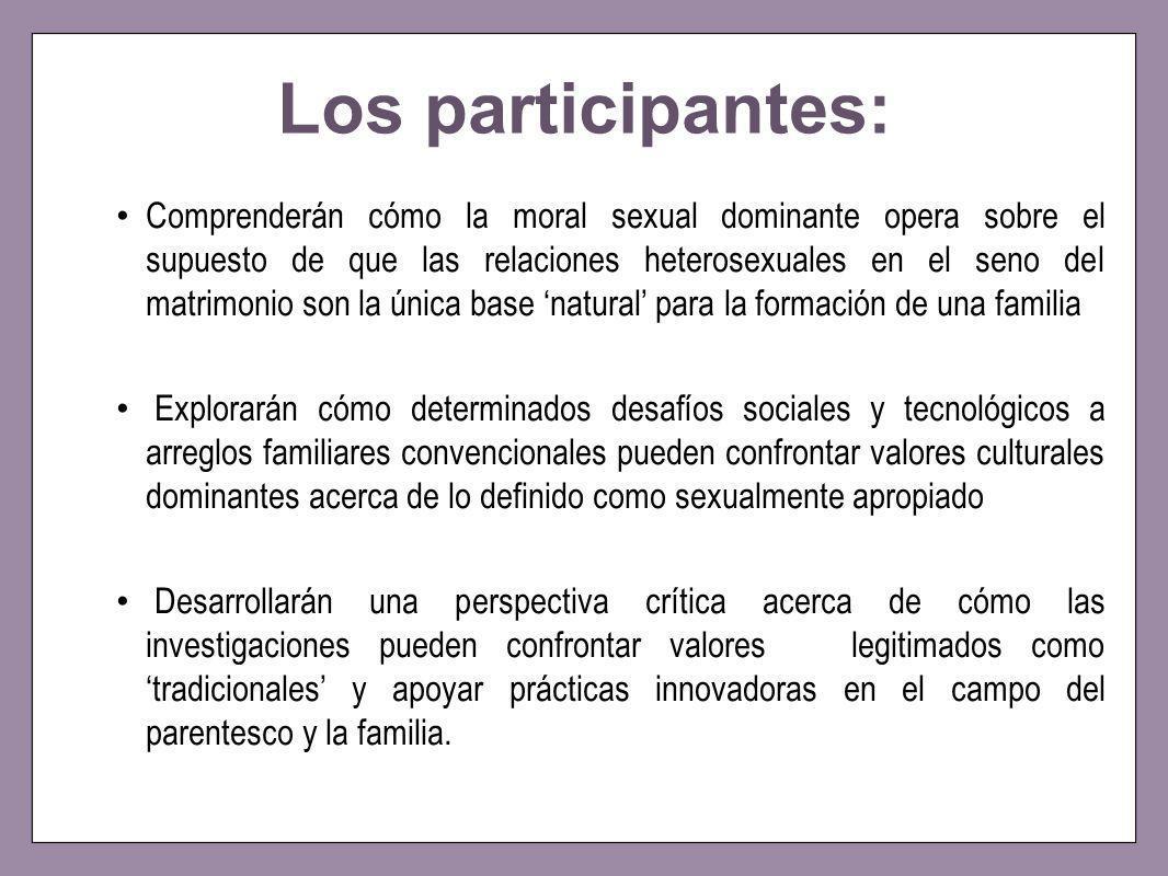 Los participantes: Comprenderán cómo la moral sexual dominante opera sobre el supuesto de que las relaciones heterosexuales en el seno del matrimonio