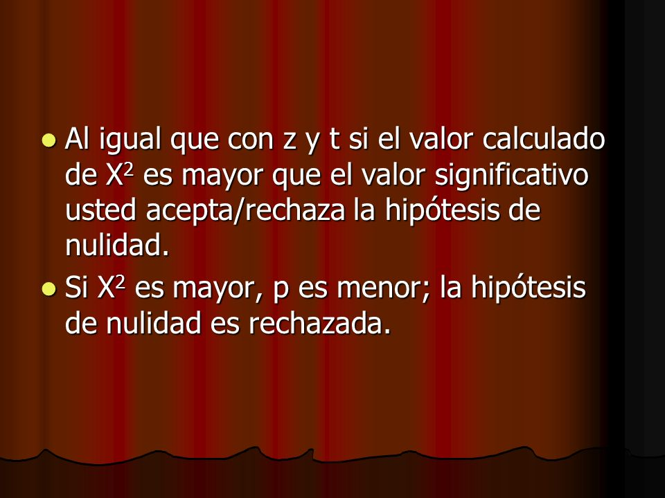 Al igual que con z y t si el valor calculado de Χ 2 es mayor que el valor significativo usted acepta/rechaza la hipótesis de nulidad. Al igual que con