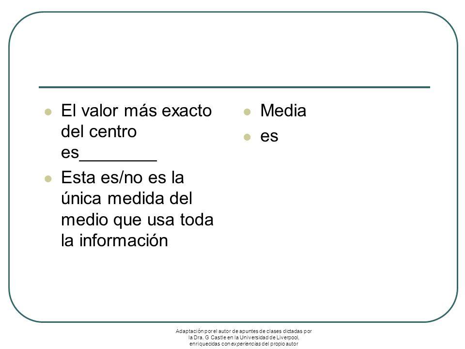 El valor más exacto del centro es________ Esta es/no es la única medida del medio que usa toda la información Media es Adaptación por el autor de apuntes de clases dictadas por la Dra.