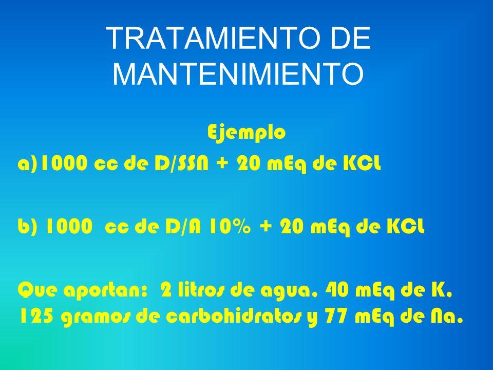 TRATAMIENTO DE MANTENIMIENTO Ejemplo a)1000 cc de D/SSN + 20 mEq de KCL b) 1000 cc de D/A 10% + 20 mEq de KCL Que aportan: 2 litros de agua, 40 mEq de