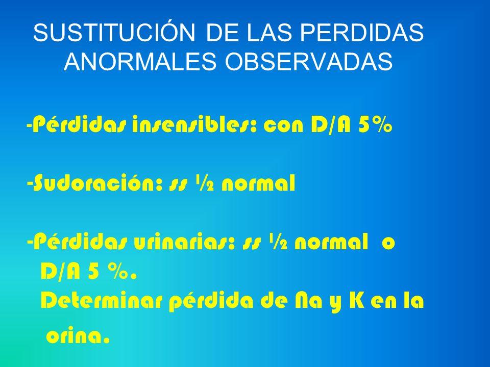 - Pérdidas insensibles: con D/A 5% -Sudoración: ss ½ normal -Pérdidas urinarias: ss ½ normal o D/A 5 %. Determinar pérdida de Na y K en la orina.