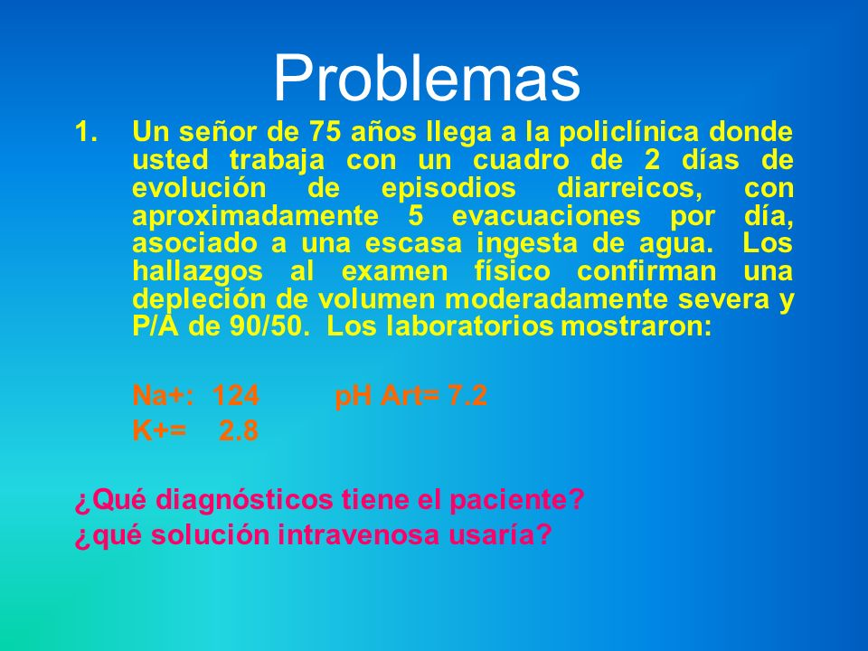 Problemas 1.Un señor de 75 años llega a la policlínica donde usted trabaja con un cuadro de 2 días de evolución de episodios diarreicos, con aproximad