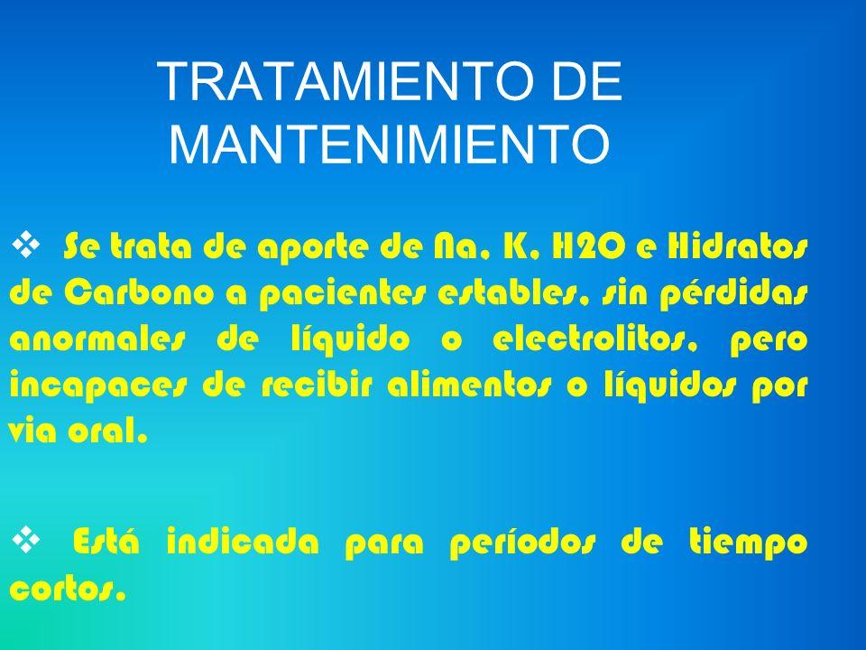 TRATAMIENTO DE MANTENIMIENTO Se trata de aporte de Na, K, H2O e Hidratos de Carbono a pacientes estables, sin pérdidas anormales de líquido o electrol