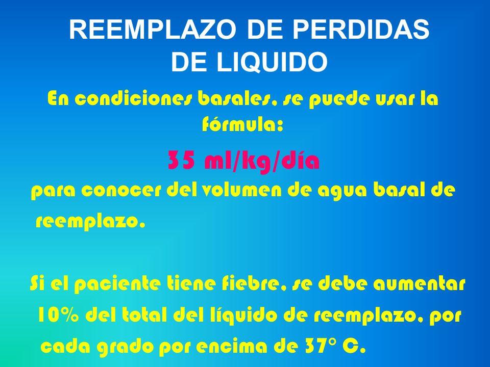 REEMPLAZO DE PERDIDAS DE LIQUIDO En condiciones basales, se puede usar la fórmula: 35 ml/kg/día para conocer del volumen de agua basal de reemplazo. S