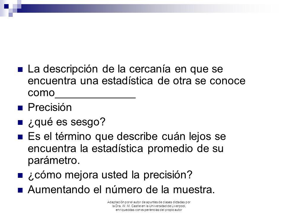 La descripción de la cercanía en que se encuentra una estadística de otra se conoce como_____________ Precisión ¿qué es sesgo? Es el término que descr