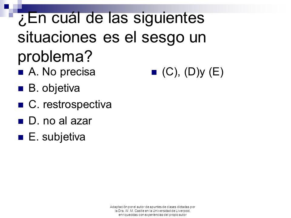¿En cuál de las siguientes situaciones es el sesgo un problema? A. No precisa B. objetiva C. restrospectiva D. no al azar E. subjetiva (C), (D)y (E) A