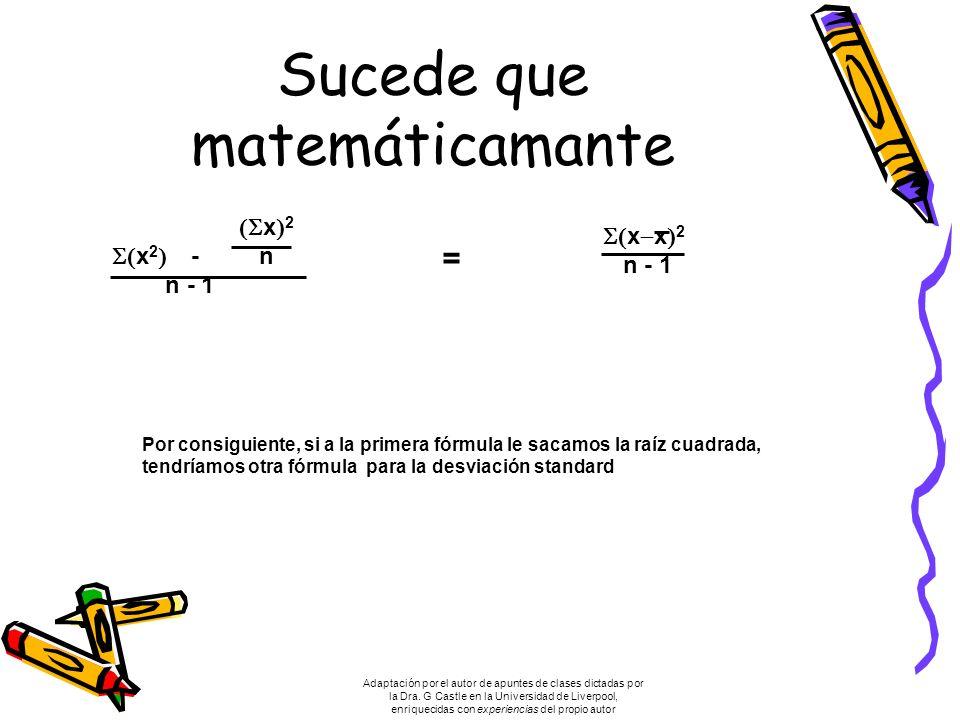 Sucede que matemáticamante x 2 x 2 - n n - 1 x x 2 n - 1 = Por consiguiente, si a la primera fórmula le sacamos la raíz cuadrada, tendríamos otra fórmula para la desviación standard Adaptación por el autor de apuntes de clases dictadas por la Dra.