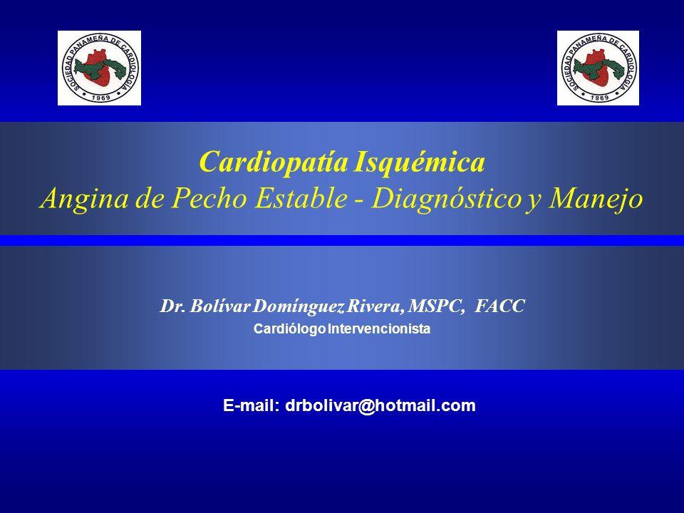 Cardiopatía Isquémica Angina de Pecho Estable - Diagnóstico y Manejo Dr. Bolívar Domínguez Rivera, MSPC, FACC Cardiólogo Intervencionista E-mail: drbo
