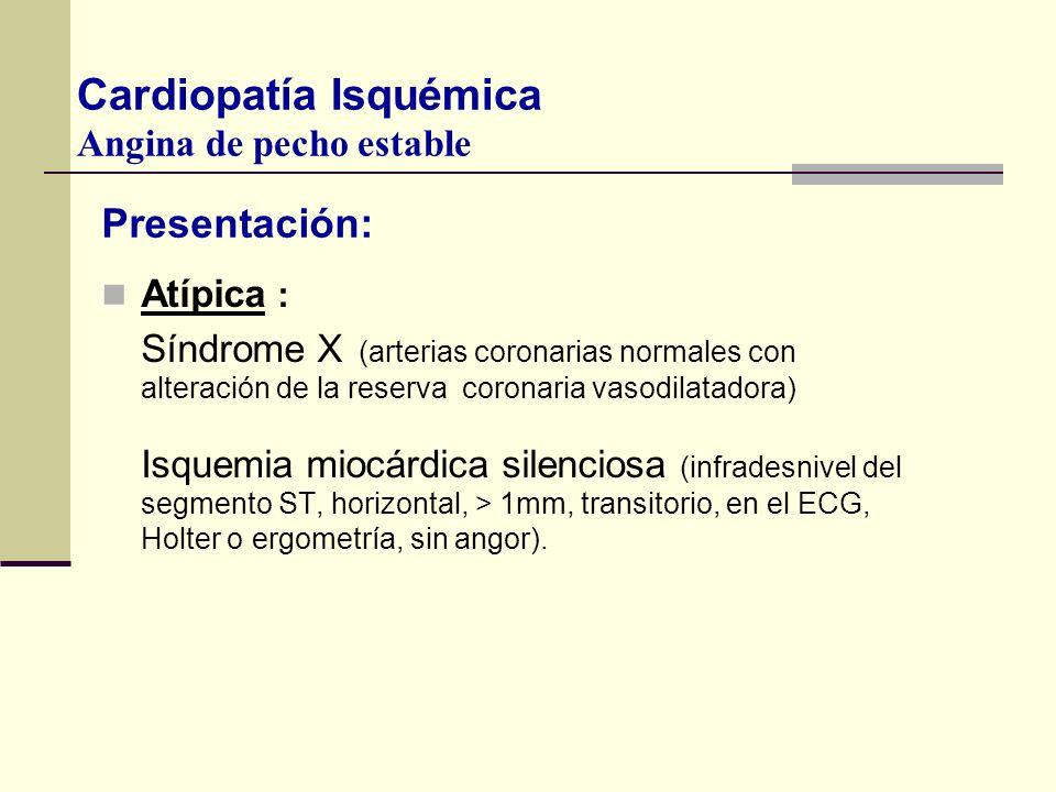 Presentación: Atípica : Síndrome X (arterias coronarias normales con alteración de la reserva coronaria vasodilatadora) Isquemia miocárdica silenciosa