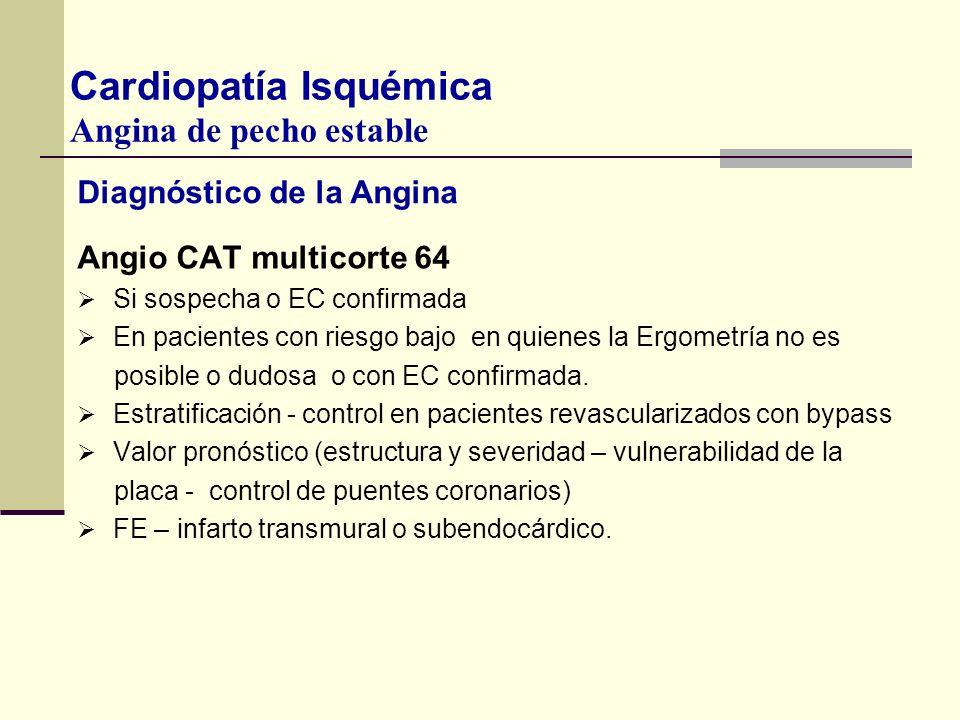 Diagnóstico de la Angina Angio CAT multicorte 64 Si sospecha o EC confirmada En pacientes con riesgo bajo en quienes la Ergometría no es posible o dud