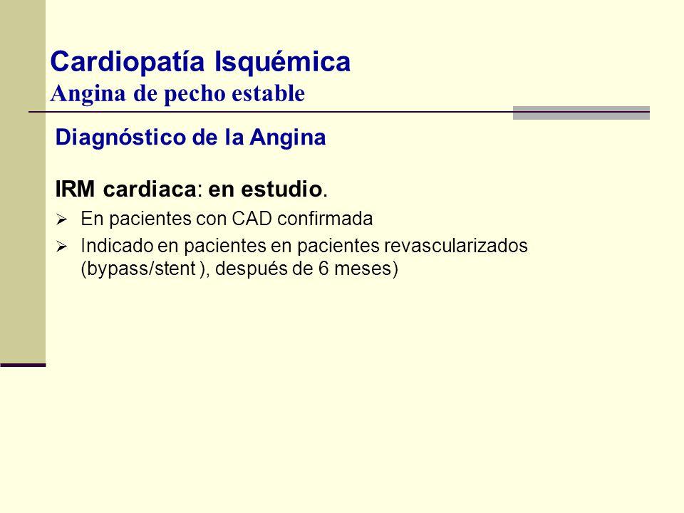 Diagnóstico de la Angina IRM cardiaca: en estudio. En pacientes con CAD confirmada Indicado en pacientes en pacientes revascularizados (bypass/stent )