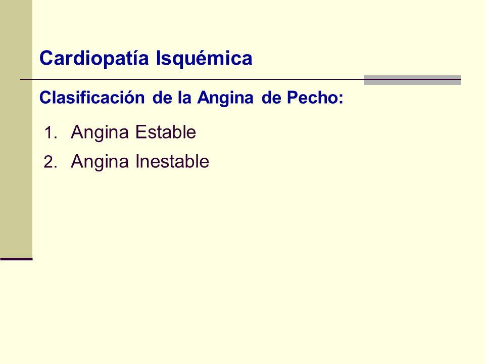 Clasificación de la Angina de Pecho: 1. Angina Estable 2. Angina Inestable Cardiopatía Isquémica