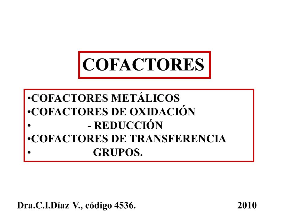 COFACTORES COFACTORES METÁLICOS COFACTORES DE OXIDACIÓN - REDUCCIÓN COFACTORES DE TRANSFERENCIA GRUPOS. Dra.C.I.Díaz V., código 4536. 2010