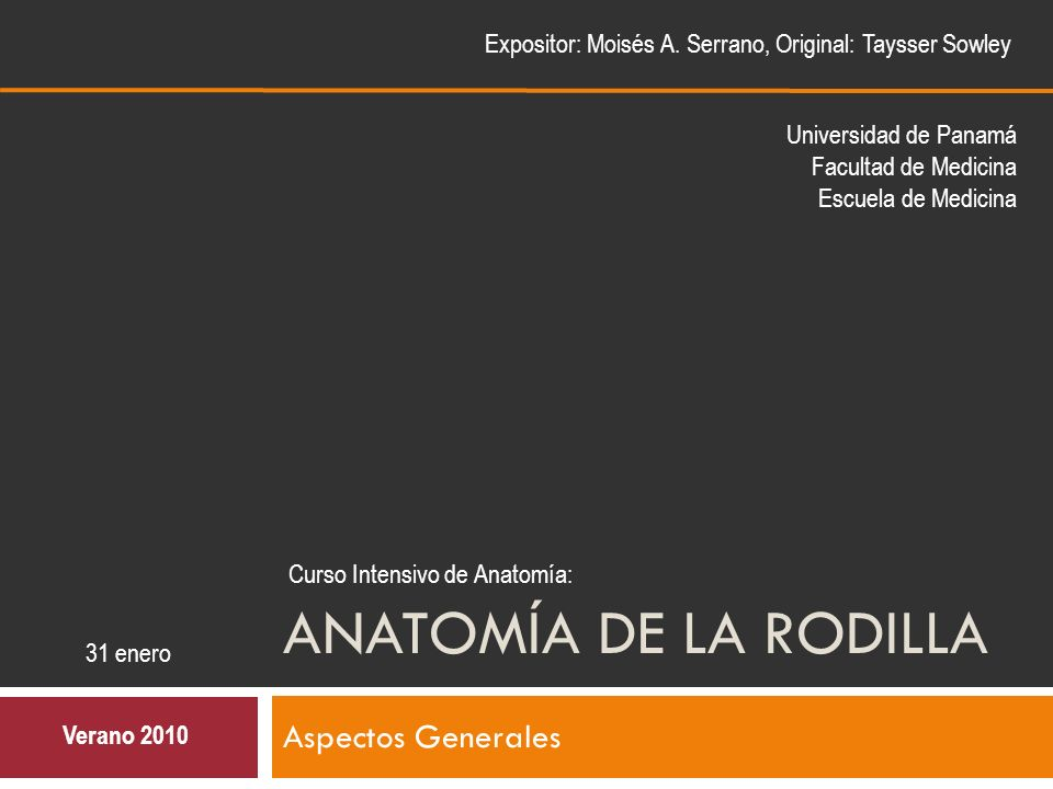 ANATOMÍA DE LA RODILLA Aspectos Generales Expositor: Moisés A. Serrano, Original: Taysser Sowley Verano 2010 Curso Intensivo de Anatomía: 31 enero Uni