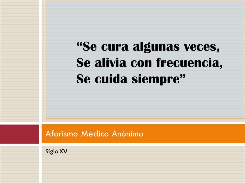 Aforismo Médico Anónimo Siglo XV Se cura algunas veces, Se alivia con frecuencia, Se cuida siempre