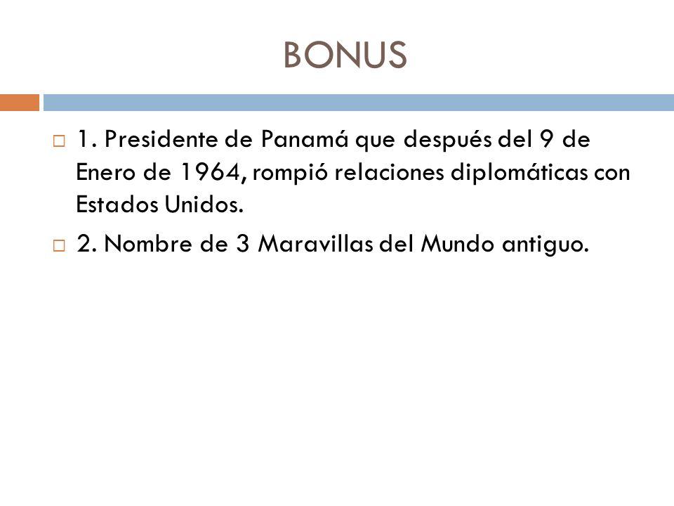 BONUS 1. Presidente de Panamá que después del 9 de Enero de 1964, rompió relaciones diplomáticas con Estados Unidos. 2. Nombre de 3 Maravillas del Mun