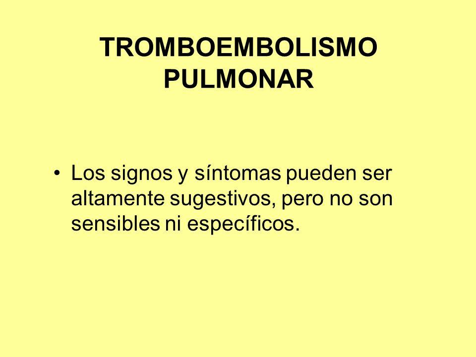 TROMBOEMBOLISMO PULMONAR Los signos y síntomas pueden ser altamente sugestivos, pero no son sensibles ni específicos.