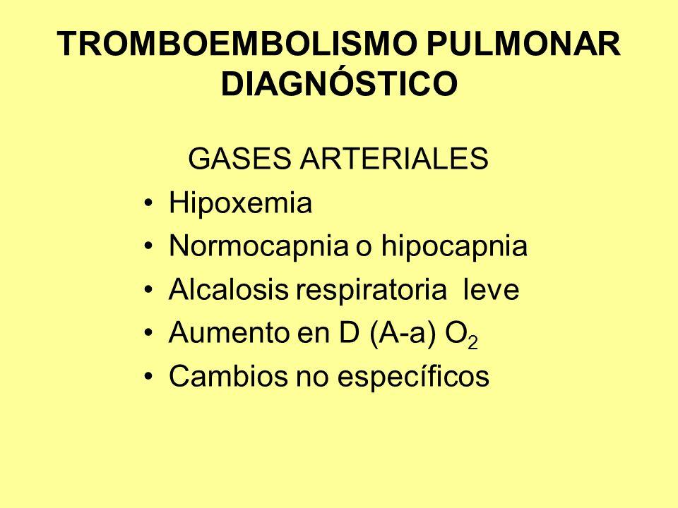 TROMBOEMBOLISMO PULMONAR DIAGNÓSTICO GASES ARTERIALES Hipoxemia Normocapnia o hipocapnia Alcalosis respiratoria leve Aumento en D (A-a) O 2 Cambios no