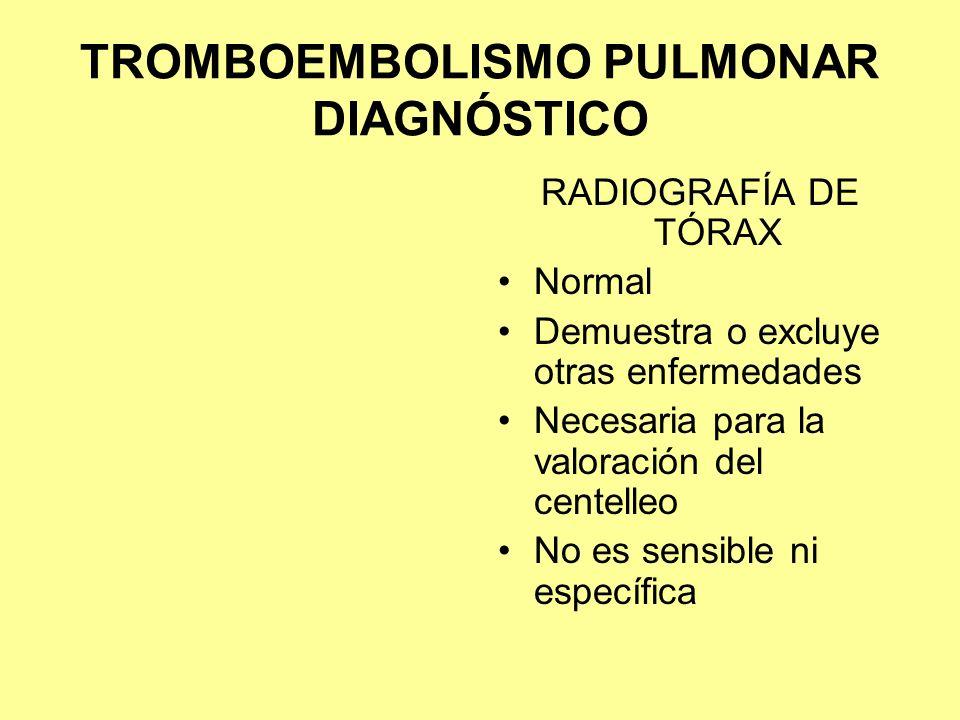 TROMBOEMBOLISMO PULMONAR DIAGNÓSTICO RADIOGRAFÍA DE TÓRAX Normal Demuestra o excluye otras enfermedades Necesaria para la valoración del centelleo No