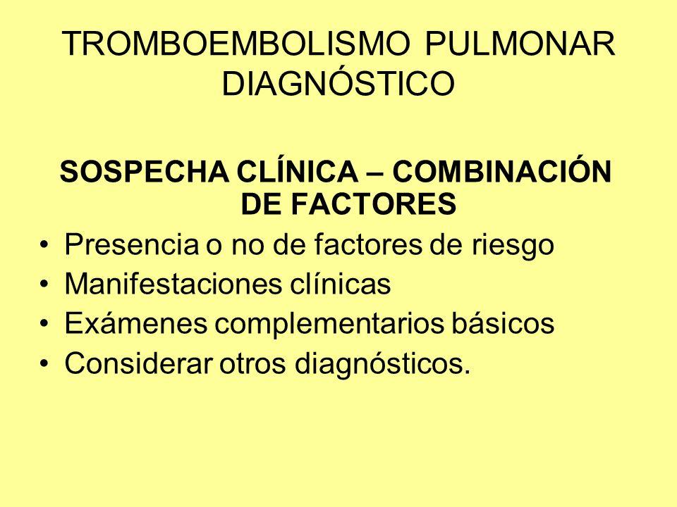 TROMBOEMBOLISMO PULMONAR DIAGNÓSTICO SOSPECHA CLÍNICA – COMBINACIÓN DE FACTORES Presencia o no de factores de riesgo Manifestaciones clínicas Exámenes