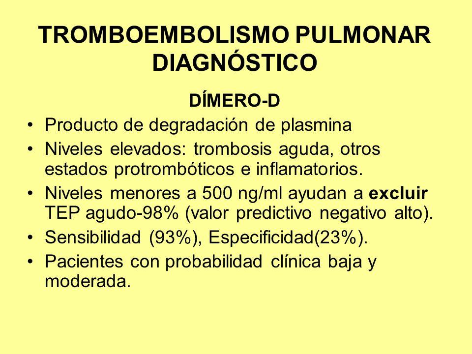 TROMBOEMBOLISMO PULMONAR DIAGNÓSTICO DÍMERO-D Producto de degradación de plasmina Niveles elevados: trombosis aguda, otros estados protrombóticos e in