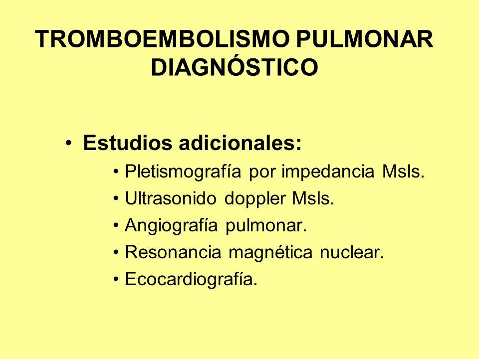 TROMBOEMBOLISMO PULMONAR DIAGNÓSTICO Estudios adicionales: Pletismografía por impedancia MsIs. Ultrasonido doppler MsIs. Angiografía pulmonar. Resonan