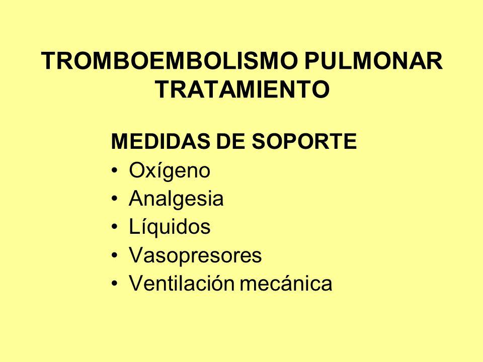 TROMBOEMBOLISMO PULMONAR TRATAMIENTO MEDIDAS DE SOPORTE Oxígeno Analgesia Líquidos Vasopresores Ventilación mecánica