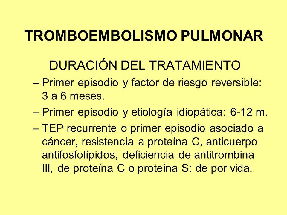 TROMBOEMBOLISMO PULMONAR DURACIÓN DEL TRATAMIENTO –Primer episodio y factor de riesgo reversible: 3 a 6 meses. –Primer episodio y etiología idiopática