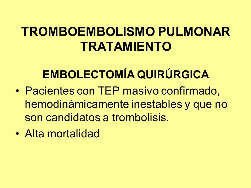 TROMBOEMBOLISMO PULMONAR TRATAMIENTO EMBOLECTOMÍA QUIRÚRGICA Pacientes con TEP masivo confirmado, hemodinámicamente inestables y que no son candidatos