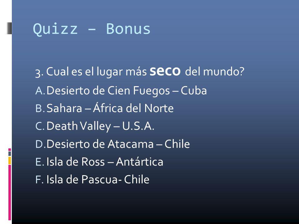 Quizz – Bonus 3. Cual es el lugar más seco del mundo? A. Desierto de Cien Fuegos – Cuba B. Sahara – África del Norte C. Death Valley – U.S.A. D. Desie