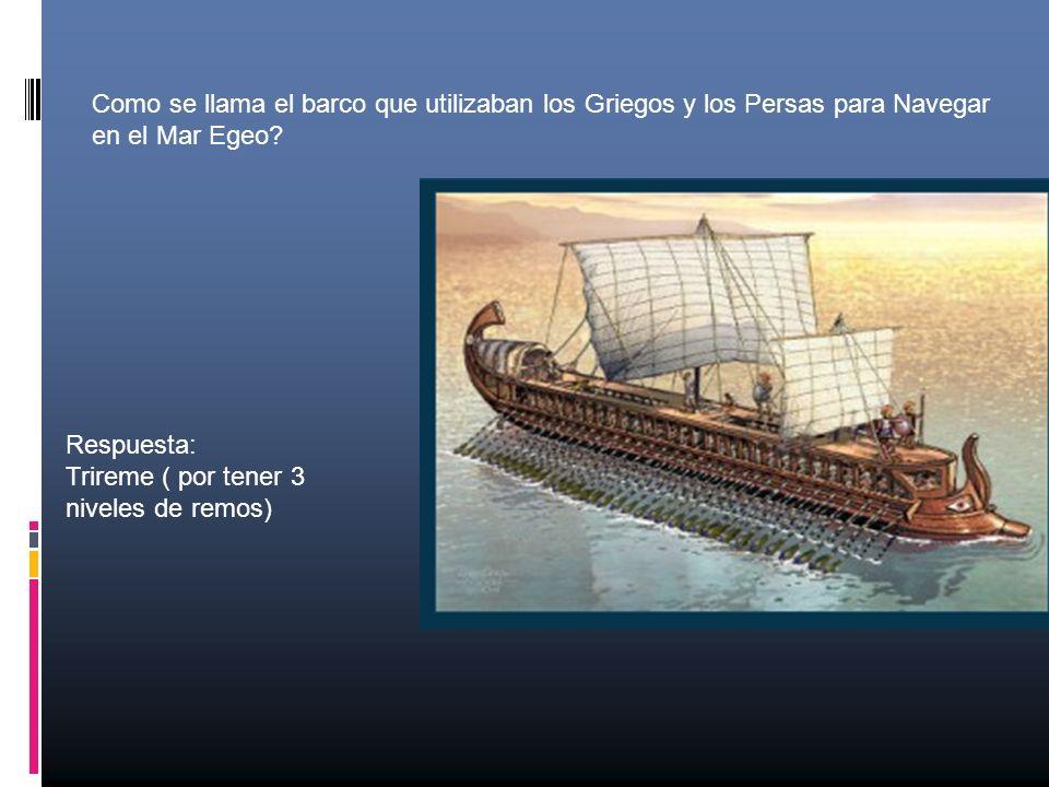Como se llama el barco que utilizaban los Griegos y los Persas para Navegar en el Mar Egeo? Respuesta: Trireme ( por tener 3 niveles de remos)