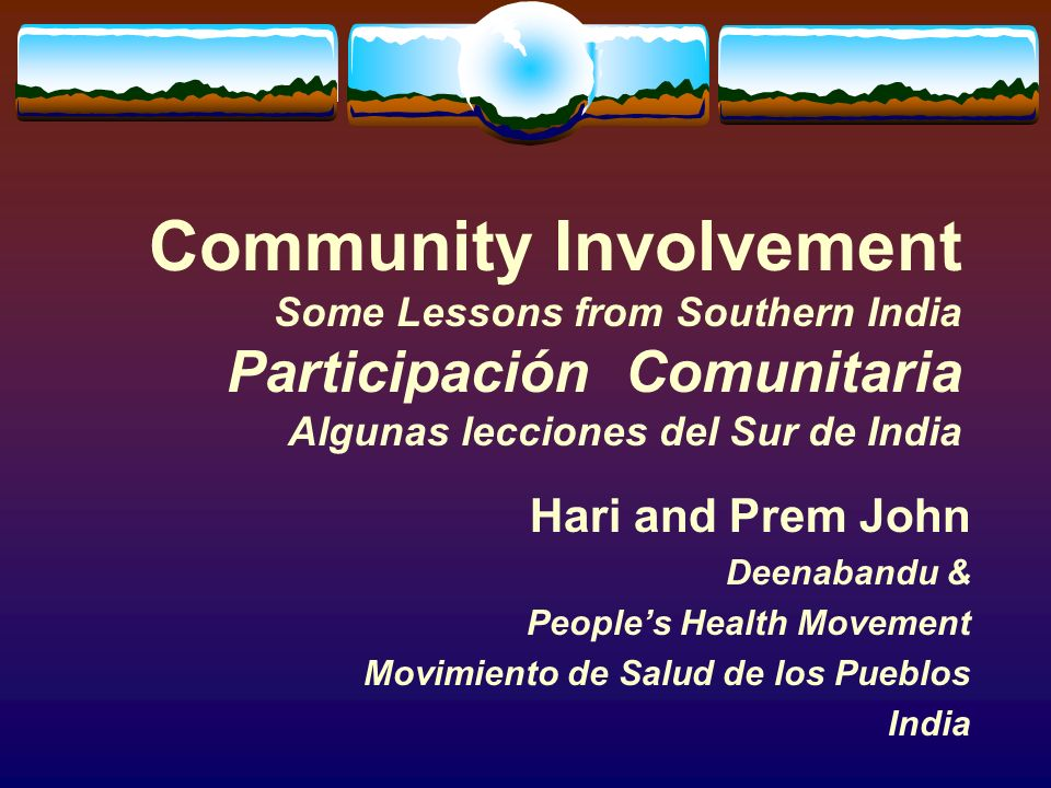 Community Involvement Some Lessons from Southern India Participación Comunitaria Algunas lecciones del Sur de India Hari and Prem John Deenabandu & Peoples Health Movement Movimiento de Salud de los Pueblos India