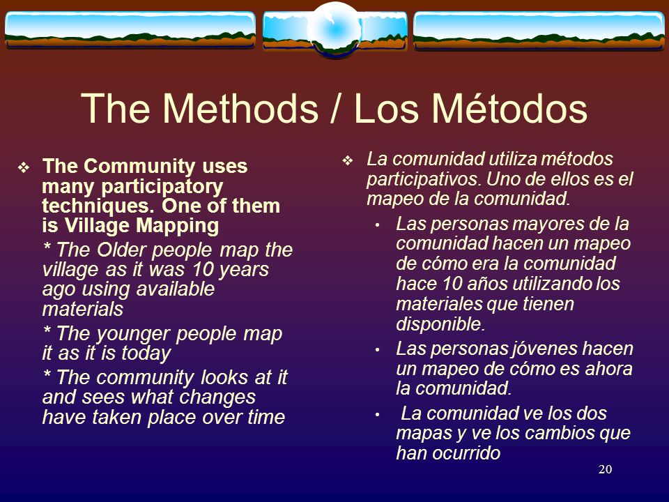 20 The Methods / Los Métodos The Community uses many participatory techniques.