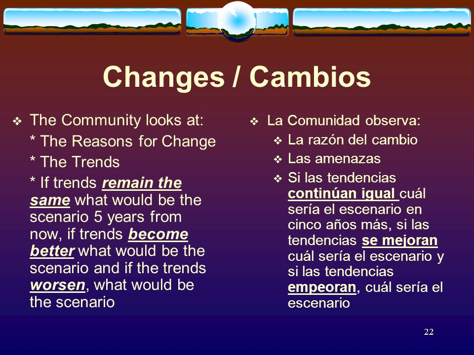 22 Changes / Cambios The Community looks at: * The Reasons for Change * The Trends * If trends remain the same what would be the scenario 5 years from