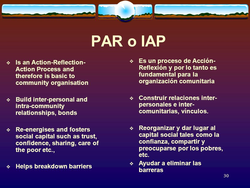 30 PAR o IAP Is an Action-Reflection- Action Process and therefore is basic to community organisation Build inter-personal and intra-community relationships, bonds Re-energises and fosters social capital such as trust, confidence, sharing, care of the poor etc., Helps breakdown barriers Es un proceso de Acción- Reflexión y por lo tanto es fundamental para la organización comunitaria Construir relaciones inter- personales e inter- comunitarias, vínculos.