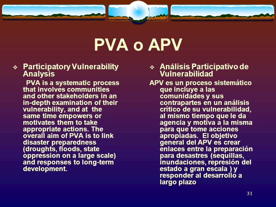 31 PVA o APV Participatory Vulnerability Analysis PVA is a systematic process that involves communities and other stakeholders in an in-depth examination of their vulnerability, and at the same time empowers or motivates them to take appropriate actions.