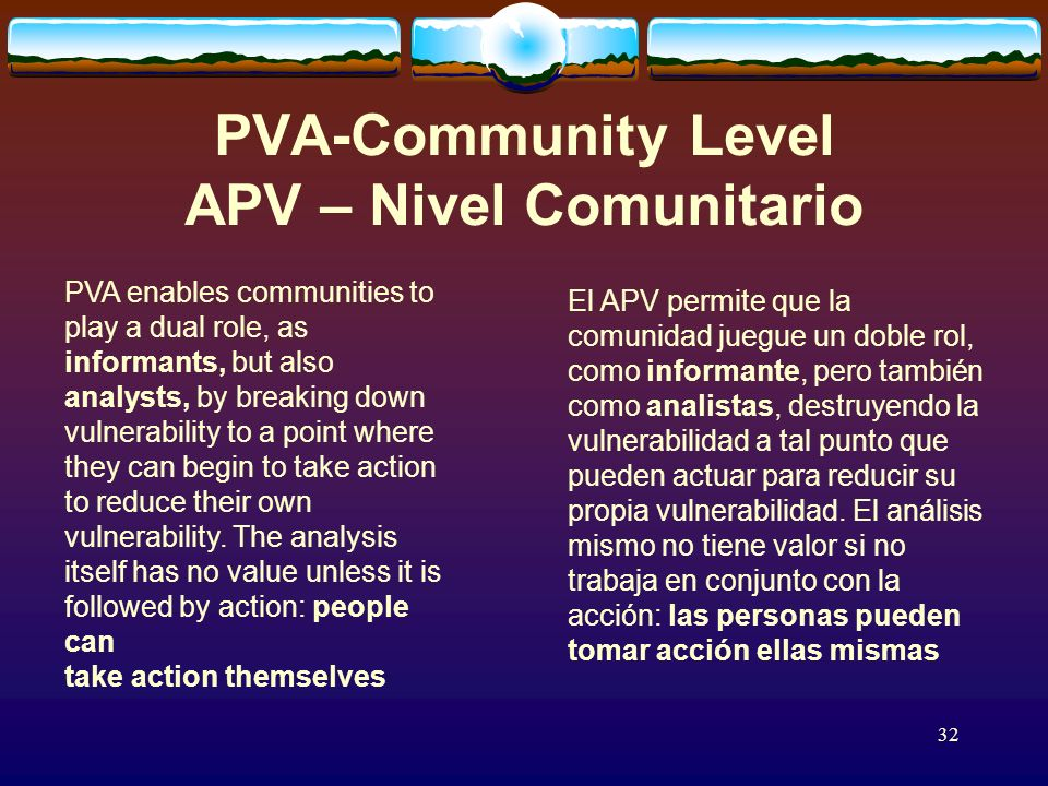32 PVA-Community Level APV – Nivel Comunitario PVA enables communities to play a dual role, as informants, but also analysts, by breaking down vulnerability to a point where they can begin to take action to reduce their own vulnerability.