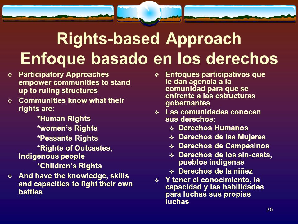 36 Rights-based Approach Enfoque basado en los derechos Participatory Approaches empower communities to stand up to ruling structures Communities know what their rights are: *Human Rights *womens Rights *Peasants Rights *Rights of Outcastes, Indigenous people *Childrens Rights And have the knowledge, skills and capacities to fight their own battles Enfoques participativos que le dan agencia a la comunidad para que se enfrente a las estructuras gobernantes Las comunidades conocen sus derechos: Derechos Humanos Derechos de las Mujeres Derechos de Campesinos Derechos de los sin-casta, pueblos indígenas Derechos de la niñez Y tener el conocimiento, la capacidad y las habilidades para luchas sus propias luchas