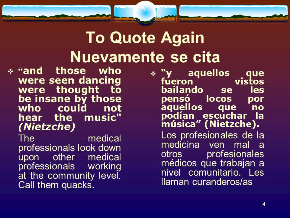 4 To Quote Again Nuevamente se cita and those who were seen dancing were thought to be insane by those who could not hear the music (Nietzche) The medical professionals look down upon other medical professionals working at the community level.