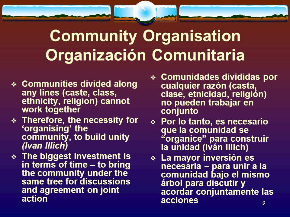 9 Community Organisation Organización Comunitaria Communities divided along any lines (caste, class, ethnicity, religion) cannot work together Therefore, the necessity for organising the community, to build unity (Ivan Illich) The biggest investment is in terms of time – to bring the community under the same tree for discussions and agreement on joint action Comunidades divididas por cualquier razón (casta, clase, etnicidad, religión) no pueden trabajar en conjunto Por lo tanto, es necesario que la comunidad se organice para construir la unidad (Iván Illich) La mayor inversión es necesaria – para unir a la comunidad bajo el mismo árbol para discutir y acordar conjuntamente las acciones