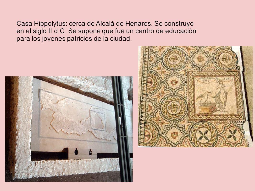 Casa Hippolytus: cerca de Alcalá de Henares. Se construyo en el siglo II d.C. Se supone que fue un centro de educación para los jovenes patricios de l