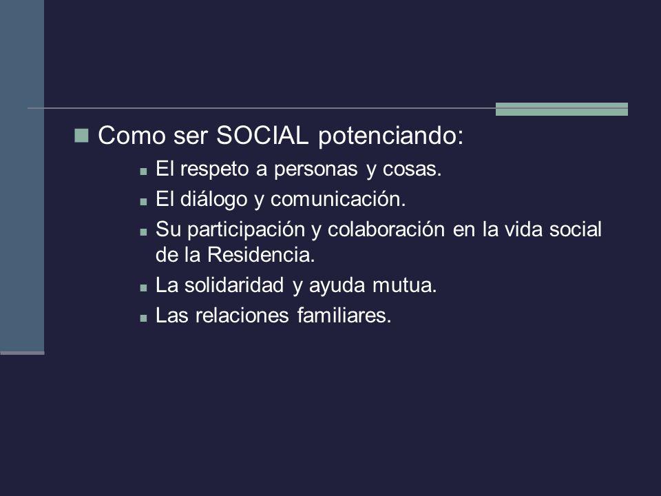 Como ser SOCIAL potenciando: El respeto a personas y cosas. El diálogo y comunicación. Su participación y colaboración en la vida social de la Residen