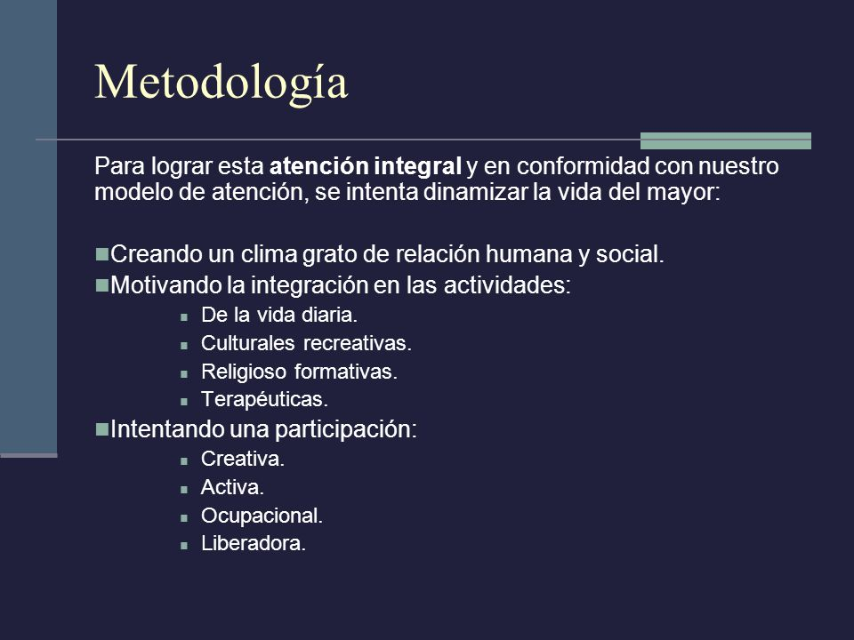 Metodología Para lograr esta atención integral y en conformidad con nuestro modelo de atención, se intenta dinamizar la vida del mayor: Creando un cli