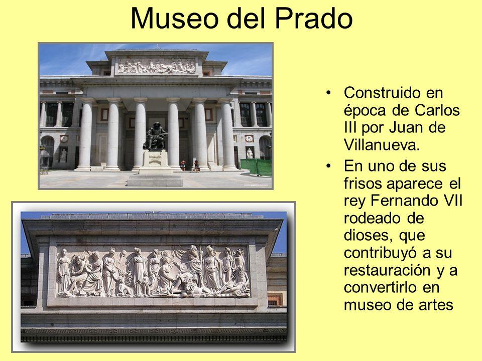 Museo del Prado Construido en época de Carlos III por Juan de Villanueva. En uno de sus frisos aparece el rey Fernando VII rodeado de dioses, que cont