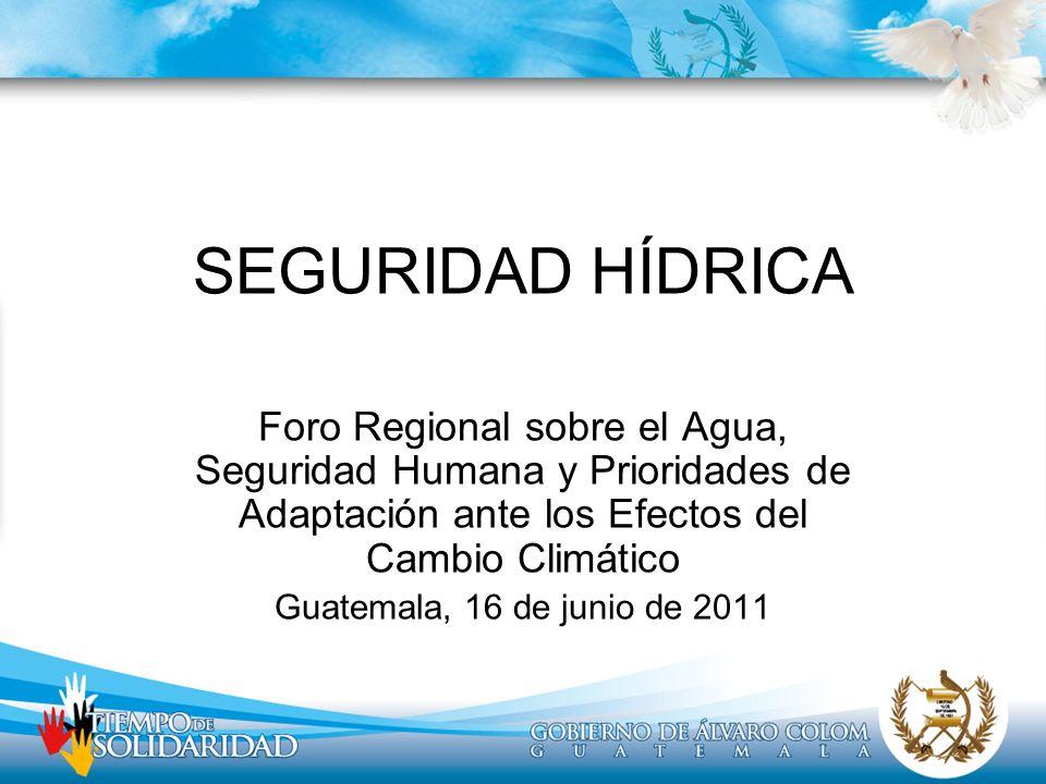 SEGURIDAD HÍDRICA Foro Regional sobre el Agua, Seguridad Humana y Prioridades de Adaptación ante los Efectos del Cambio Climático Guatemala, 16 de jun
