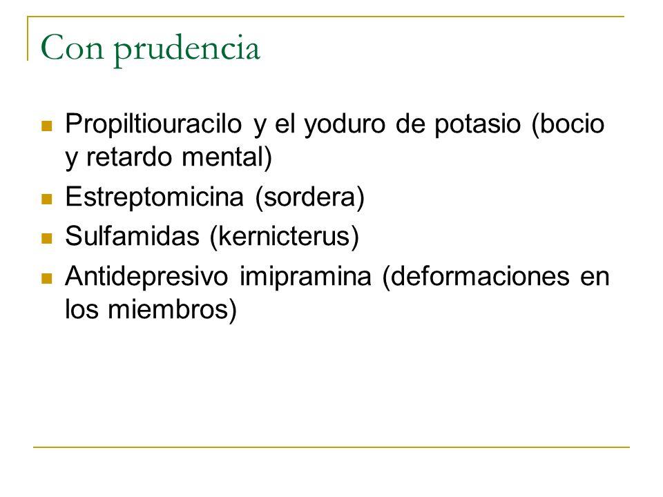 Con prudencia Propiltiouracilo y el yoduro de potasio (bocio y retardo mental) Estreptomicina (sordera) Sulfamidas (kernicterus) Antidepresivo imipram